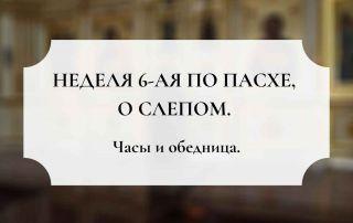 НЕДЕЛЯ 6-я по ПАСХЕ, о слепо?м. Часы и обедница